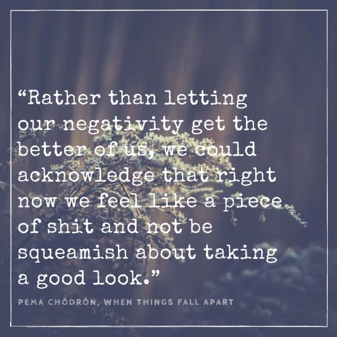 """""""Rather than letting our negativity get the better of us, we could acknowledge that right now we feel like a piece of shit and not be squeamish about taking a good look."""".jpg"""