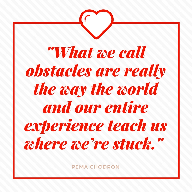 -What we call obstacles are really the way the world and our entire experience teach us where we're stuck.-.jpg